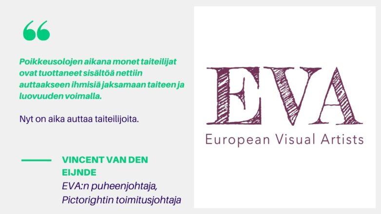 Kuvassa European Visual Artists -järjestön logo ja järjestön puheenjohtajan sitaatti suomeksi: Poikkeusolojen aikana monet taiteilijat ovat tuottaneet sisältöä nettiin auttaakseen ihmisiä jaksamaan taiteen ja luovuuden voimalla. Nyt on aika auttaa taiteilijoita.